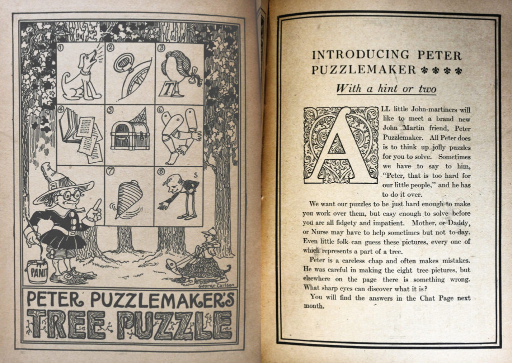 "The left page is titled ""Peter Puzzlemaker's Tree Puzzle"", written across the bottom. The last two words are in a font that resembles tree bark. Above and to the left is a figure (Peter), he is small and wears a tall pointy hat, a black tunic with buttons and a collar, shorts, and buckled shoes. He is dipping a paintbrush into a can of paint with his right hand and pointing to the puzzle above with his left. The puzzle above is a grid of nine squares (one of which Peter is in front of, and is empty). In order from one to eight the squares contain drawings of a dog, a pocket watch, a wig, a book with pages falling out, an old trunk, mannequin limbs, a spinning top, and a bowing man. Behind the grid and peter is a forest scene. The second page is an introduction to Peter Puzzlemaker. It gives instructions on how to solve the puzzle - in this case, each illustration in a box represents a part of a tree."